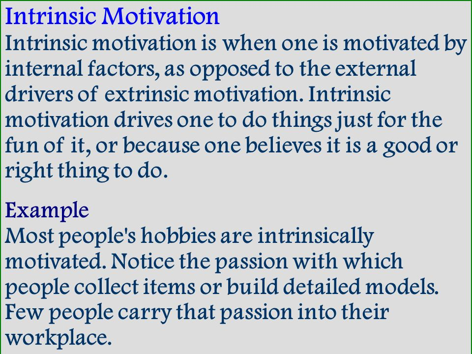Intrinsic Motivation Intrinsic motivation is when one is motivated by internal factors, as opposed to the external drivers of extrinsic motivation. Intrinsic motivation drives one to do things just for the fun of it, or because one believes it is a good or right thing to do.