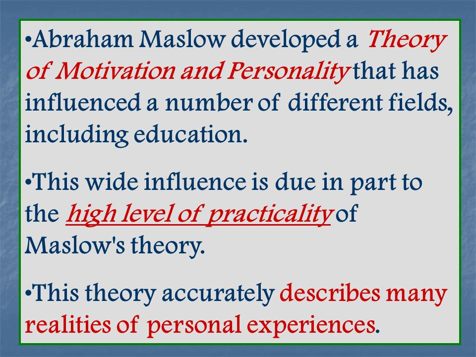 Abraham Maslow developed a Theory of Motivation and Personality that has influenced a number of different fields, including education.