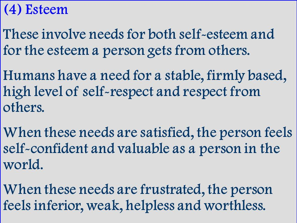 (4) Esteem These involve needs for both self-esteem and for the esteem a person gets from others.