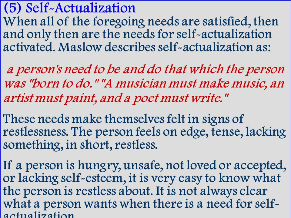 (5) Self-Actualization When all of the foregoing needs are satisfied, then and only then are the needs for self-actualization activated. Maslow describes self-actualization as: