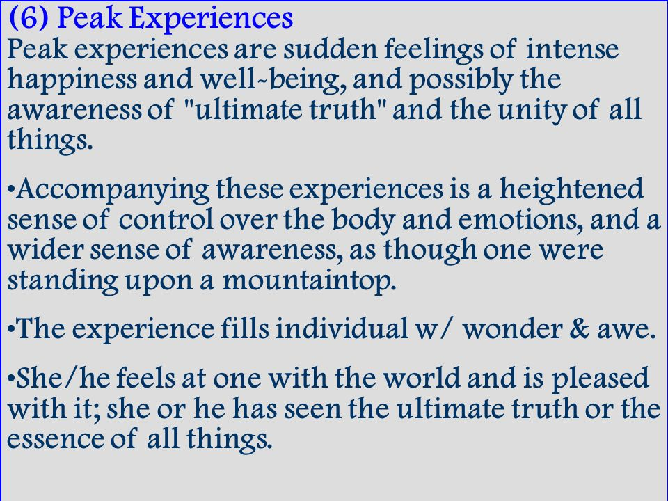 (6) Peak Experiences Peak experiences are sudden feelings of intense happiness and well-being, and possibly the awareness of ultimate truth and the unity of all things.