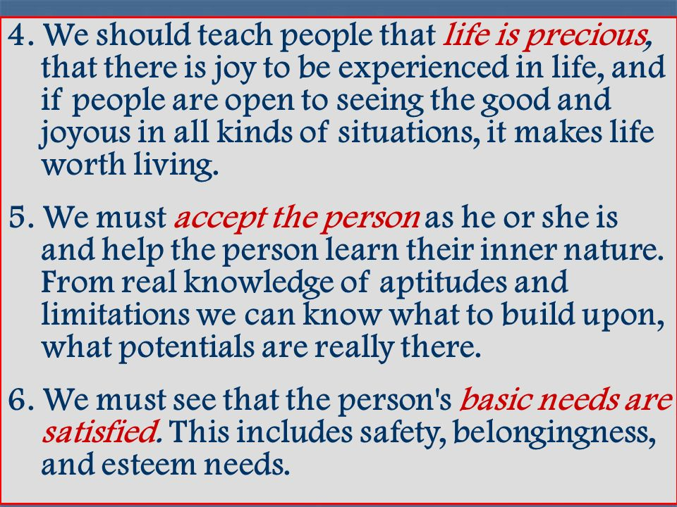4. We should teach people that life is precious, that there is joy to be experienced in life, and if people are open to seeing the good and joyous in all kinds of situations, it makes life worth living.