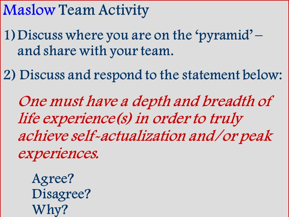 Maslow Team Activity Discuss where you are on the 'pyramid' – and share with your team. 2) Discuss and respond to the statement below: