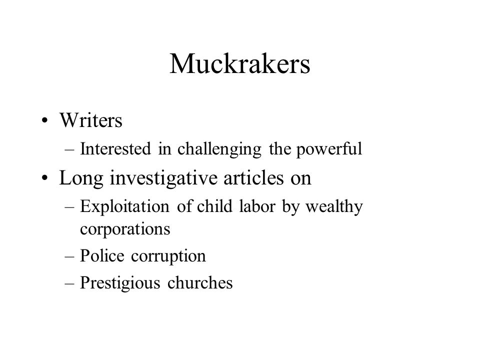 Muckrakers Writers Long investigative articles on