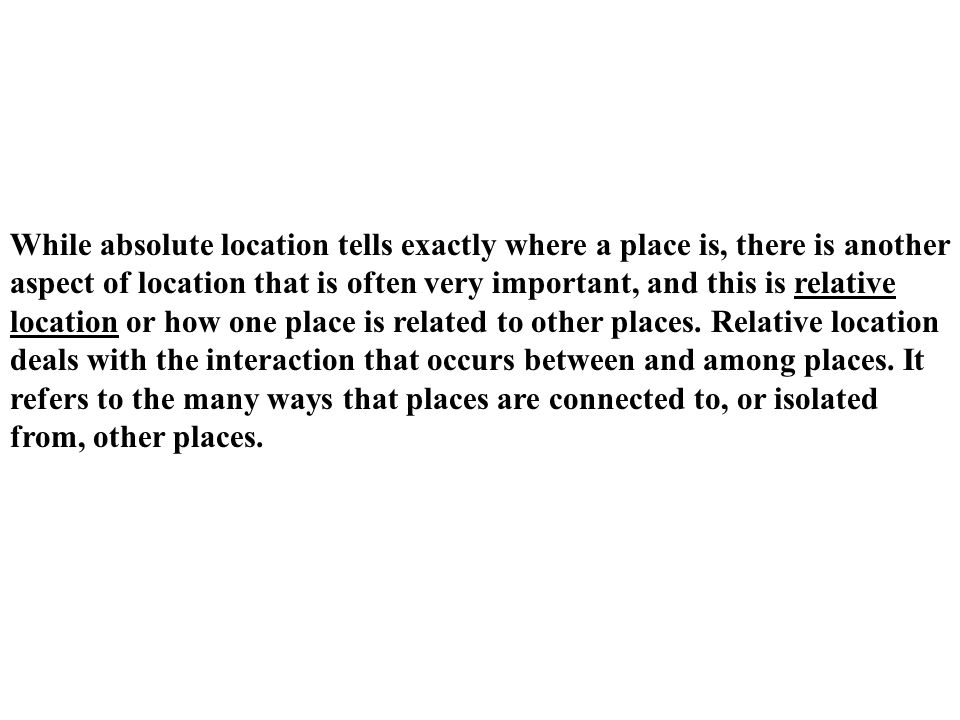 While absolute location tells exactly where a place is, there is another aspect of location that is often very important, and this is relative location or how one place is related to other places.