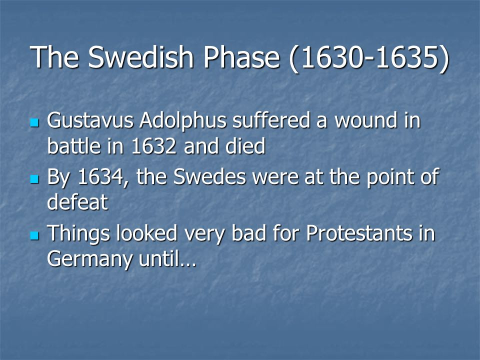 The Swedish Phase ( ) Gustavus Adolphus suffered a wound in battle in 1632 and died. By 1634, the Swedes were at the point of defeat.