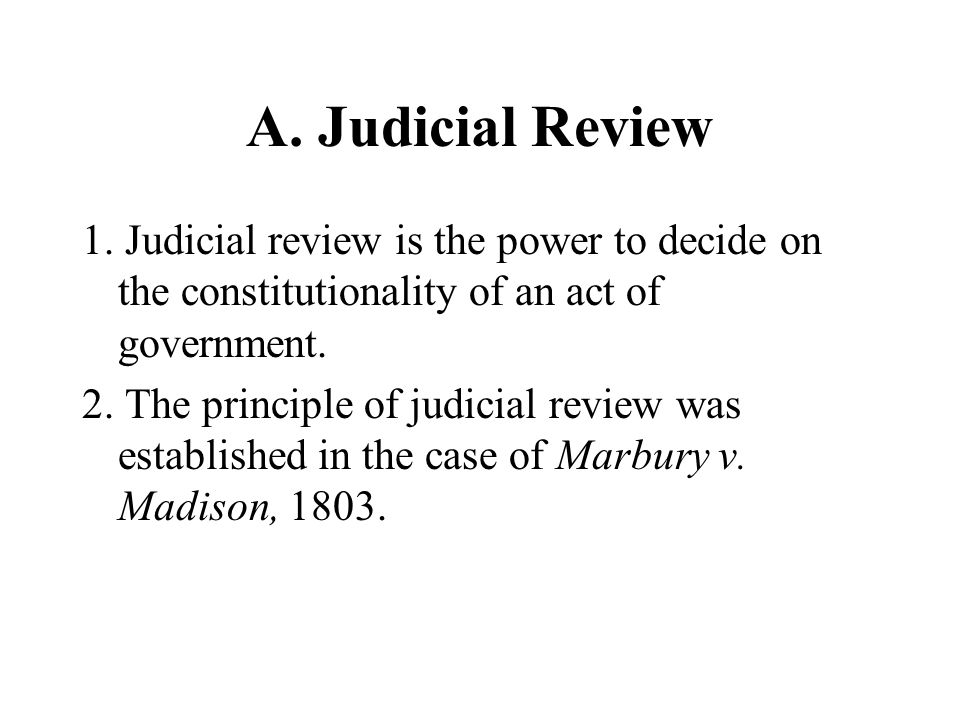 A. Judicial Review 1. Judicial review is the power to decide on the constitutionality of an act of government.