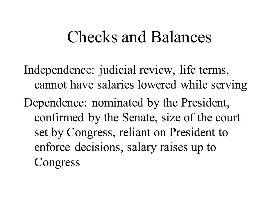 Checks and Balances Independence: judicial review, life terms, cannot have salaries lowered while serving.