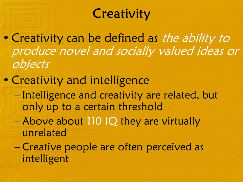 Creativity Creativity can be defined as the ability to produce novel and socially valued ideas or objects.
