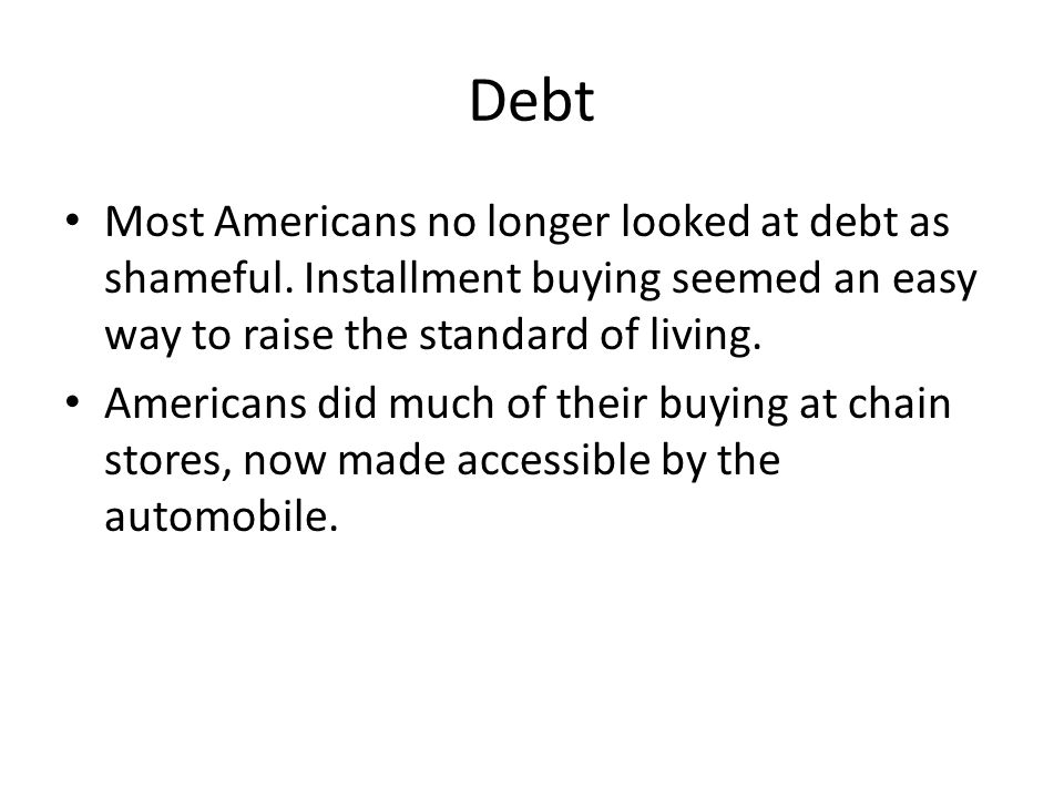 Debt Most Americans no longer looked at debt as shameful. Installment buying seemed an easy way to raise the standard of living.