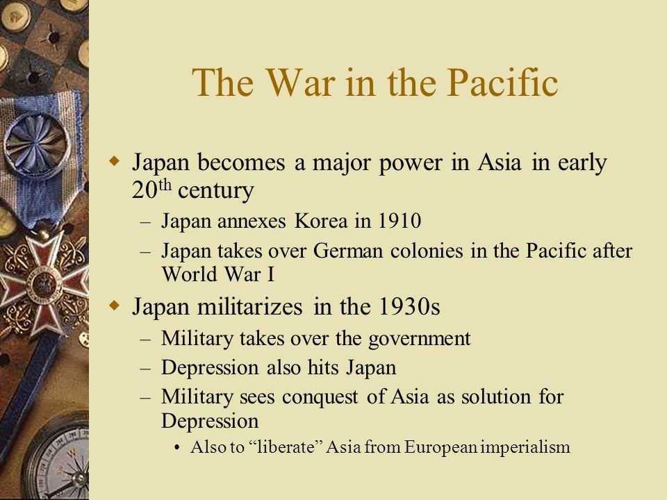 The War in the Pacific Japan becomes a major power in Asia in early 20th century. Japan annexes Korea in 1910.