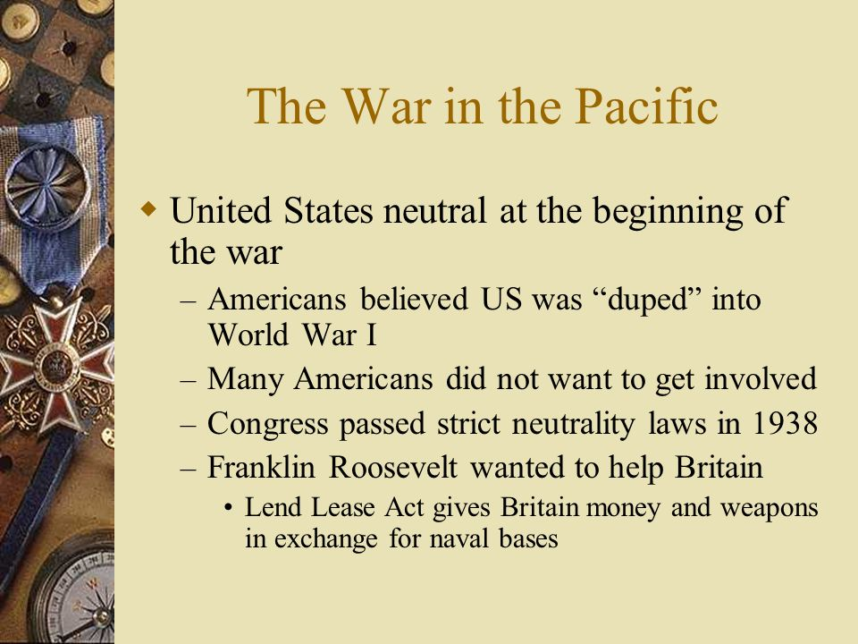 The War in the Pacific United States neutral at the beginning of the war. Americans believed US was duped into World War I.