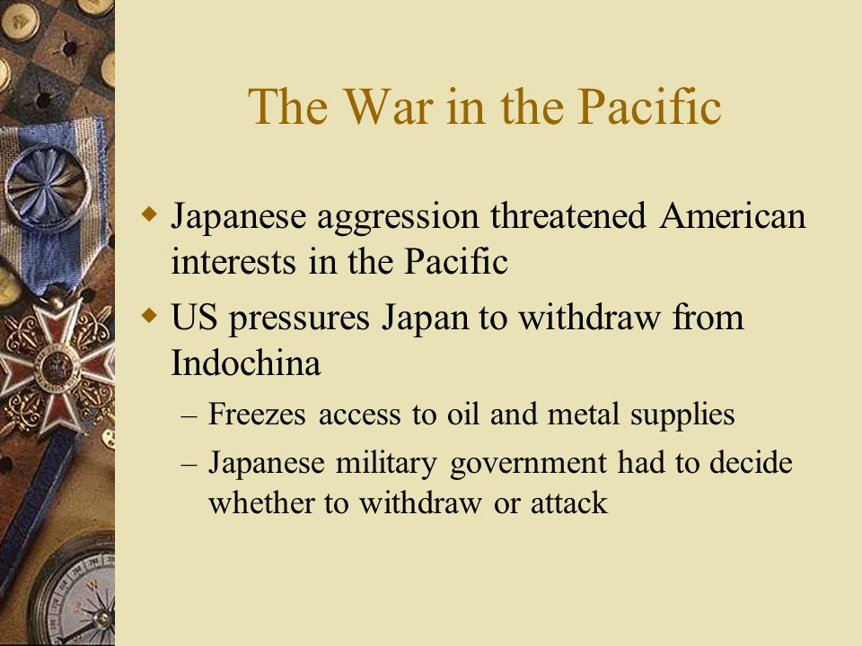 The War in the Pacific Japanese aggression threatened American interests in the Pacific. US pressures Japan to withdraw from Indochina.