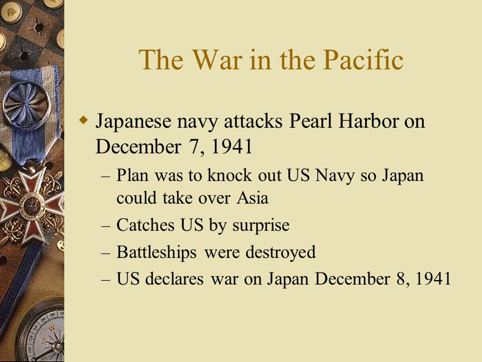 The War in the Pacific Japanese navy attacks Pearl Harbor on December 7, 1941. Plan was to knock out US Navy so Japan could take over Asia.