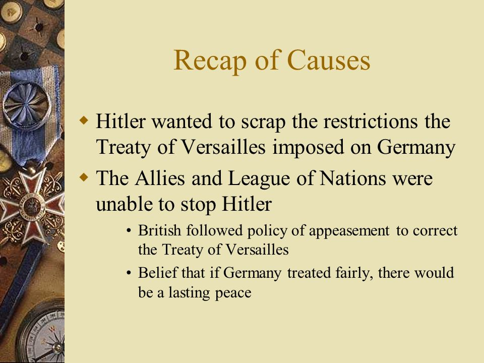 Recap of Causes Hitler wanted to scrap the restrictions the Treaty of Versailles imposed on Germany.