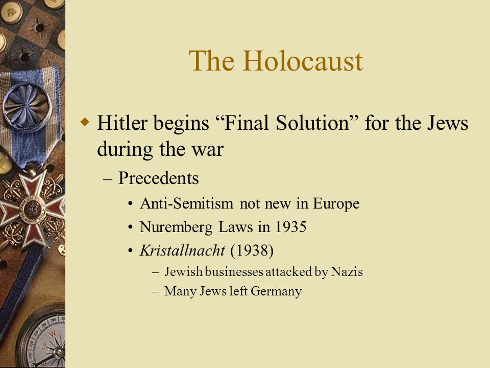 The Holocaust Hitler begins Final Solution for the Jews during the war. Precedents. Anti-Semitism not new in Europe.