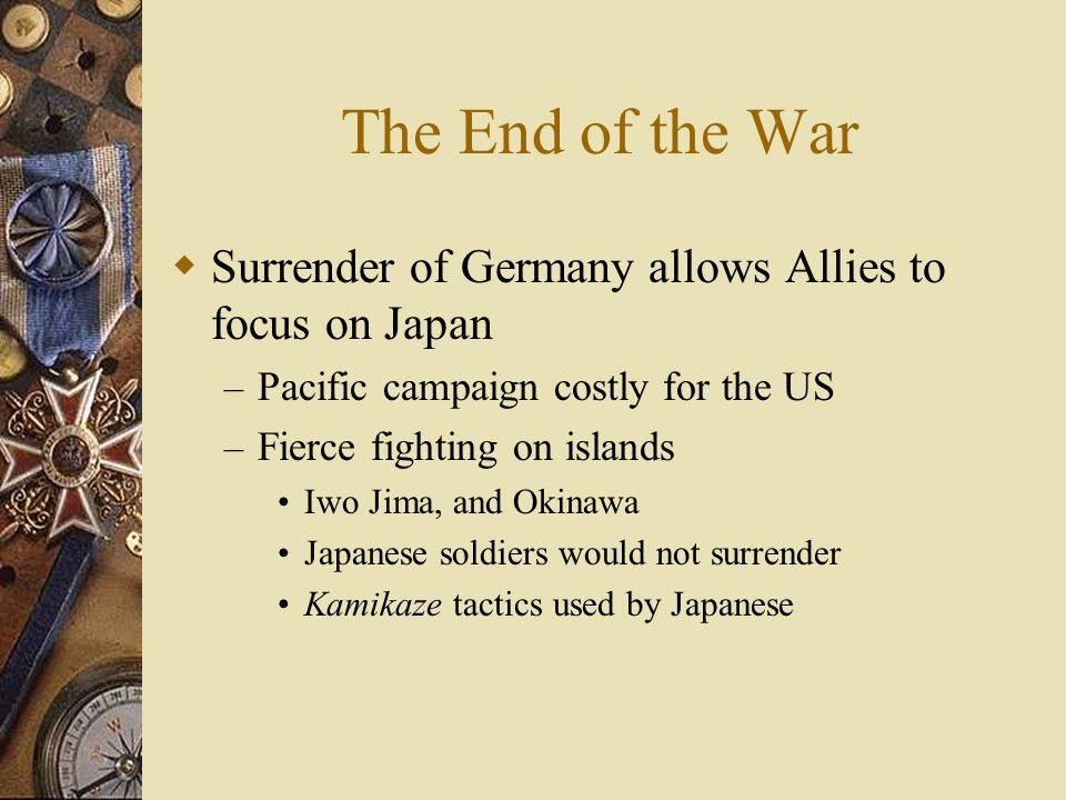 The End of the War Surrender of Germany allows Allies to focus on Japan. Pacific campaign costly for the US.