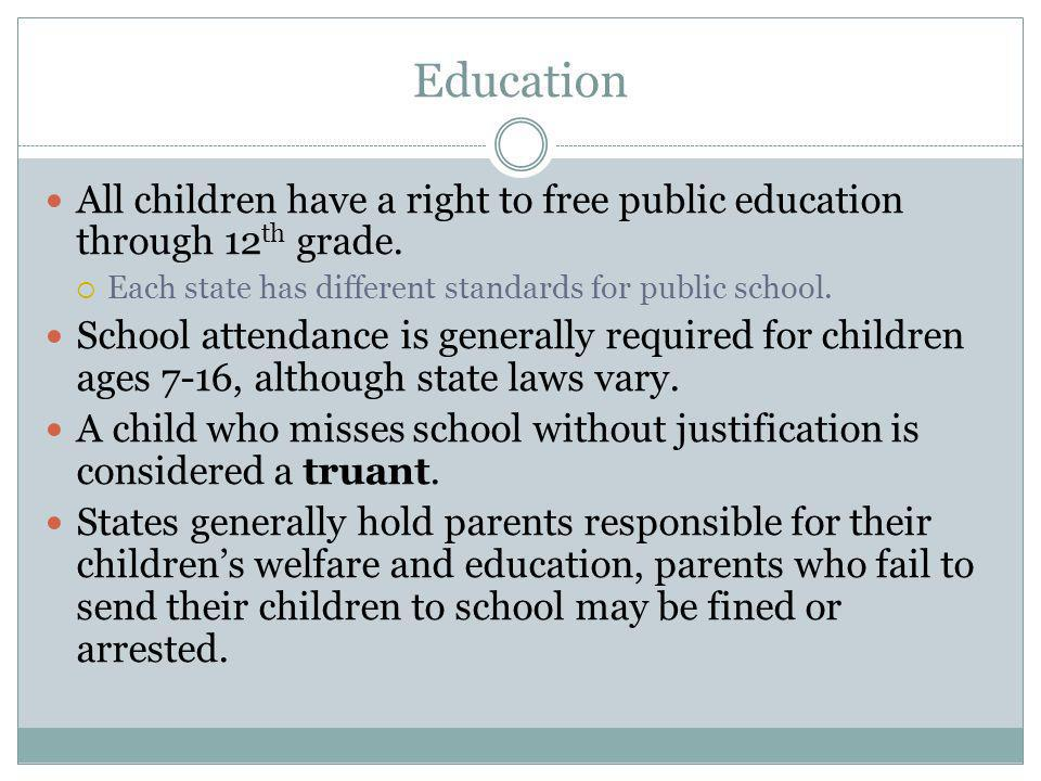Education All children have a right to free public education through 12th grade. Each state has different standards for public school.