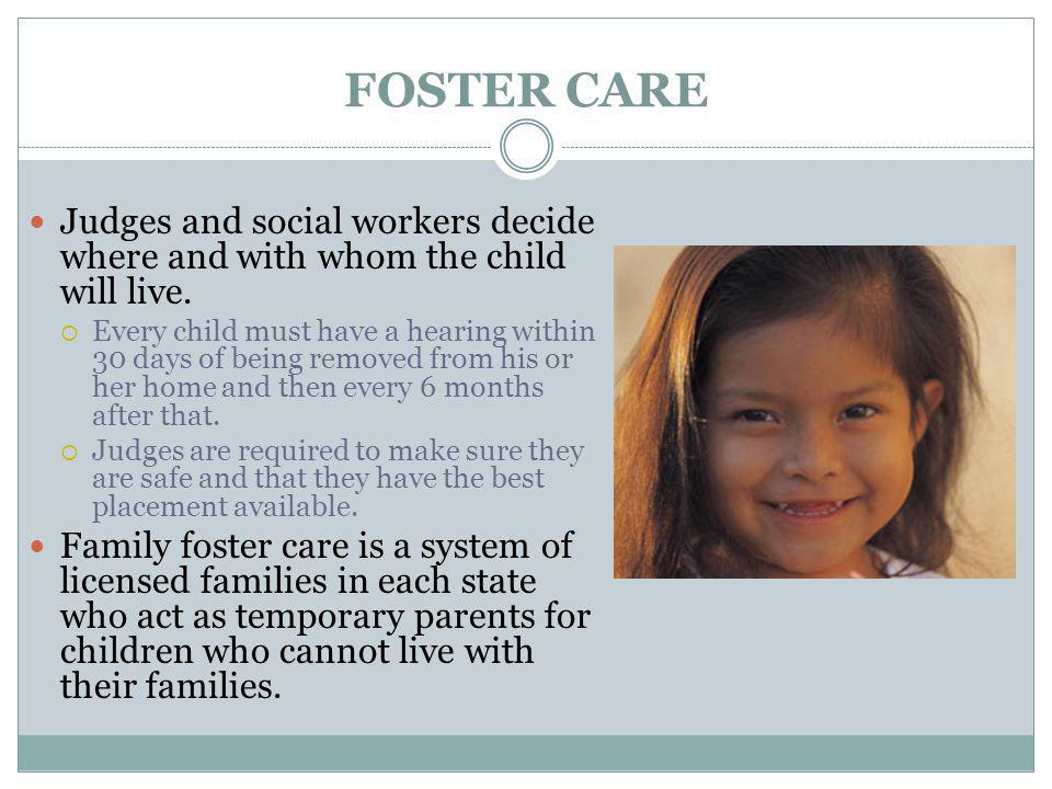 FOSTER CARE Judges and social workers decide where and with whom the child will live.