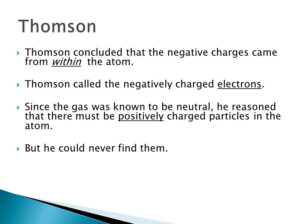 Thomson Thomson concluded that the negative charges came from within the atom. Thomson called the negatively charged electrons.