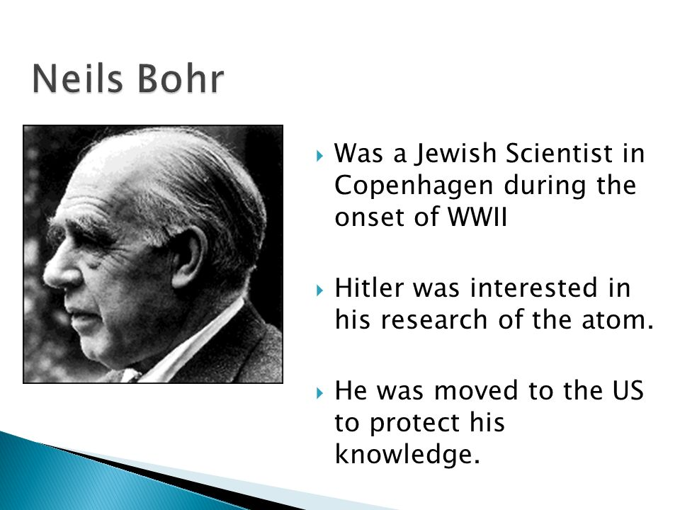 Neils Bohr Was a Jewish Scientist in Copenhagen during the onset of WWII. Hitler was interested in his research of the atom.