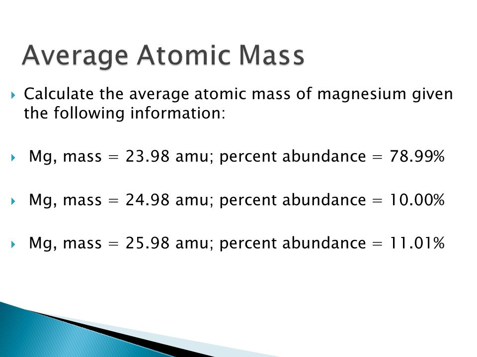 Average Atomic Mass Calculate the average atomic mass of magnesium given the following information: