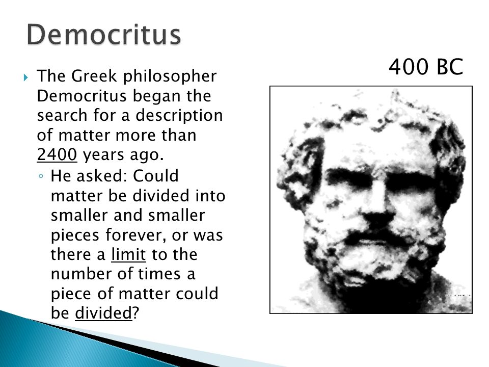 Democritus 400 BC. The Greek philosopher Democritus began the search for a description of matter more than 2400 years ago.
