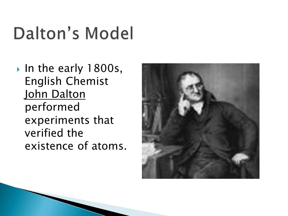 Dalton's Model In the early 1800s, English Chemist John Dalton performed experiments that verified the existence of atoms.