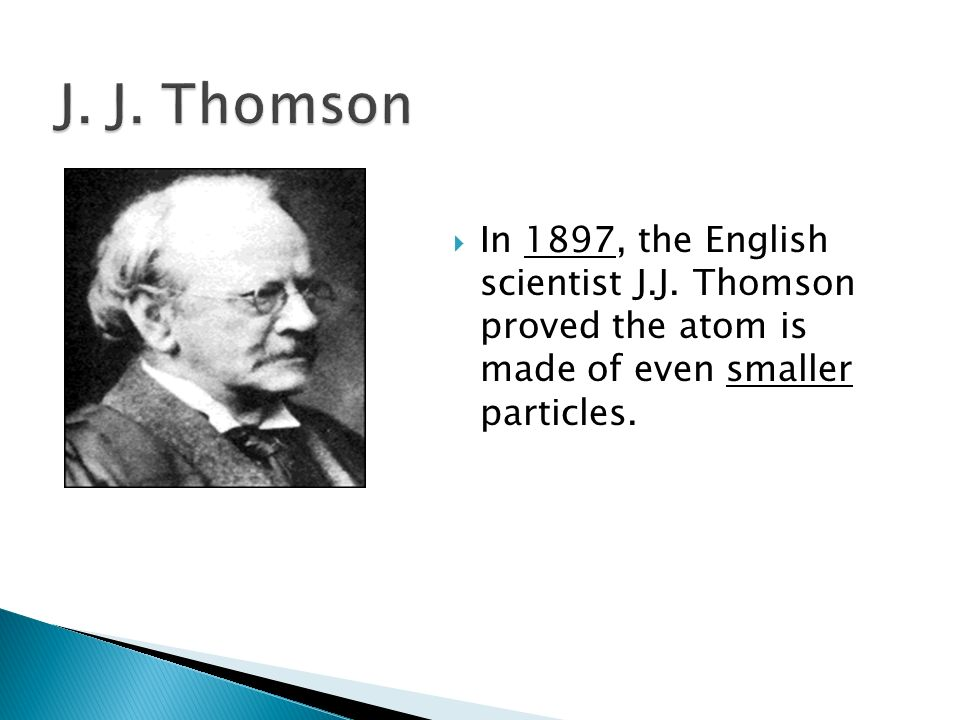 J. J. Thomson In 1897, the English scientist J.J.