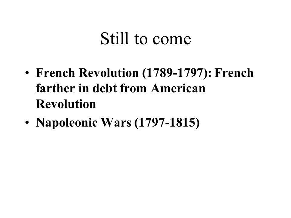Still to come French Revolution (1789-1797): French farther in debt from American Revolution.