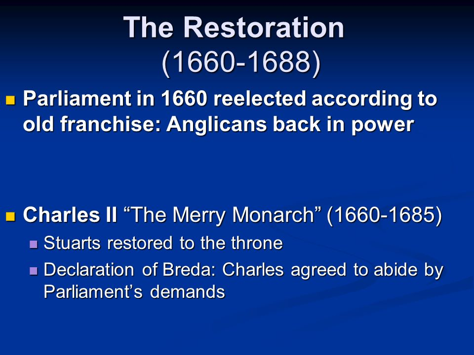 The Restoration (1660-1688) Parliament in 1660 reelected according to old franchise: Anglicans back in power.
