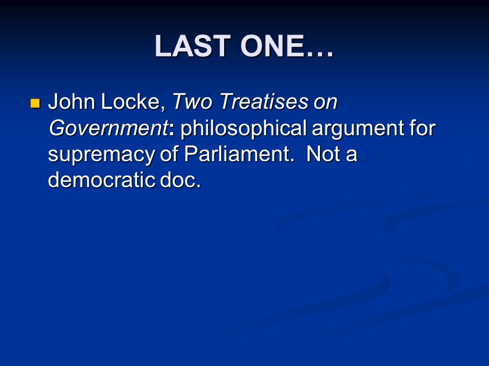 LAST ONE… John Locke, Two Treatises on Government: philosophical argument for supremacy of Parliament.