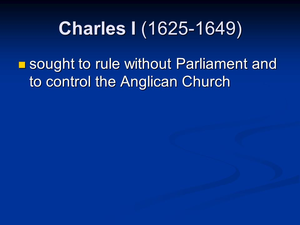 Charles I (1625-1649) sought to rule without Parliament and to control the Anglican Church