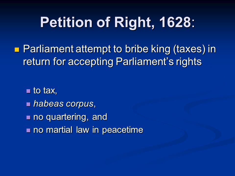 Petition of Right, 1628: Parliament attempt to bribe king (taxes) in return for accepting Parliament's rights.