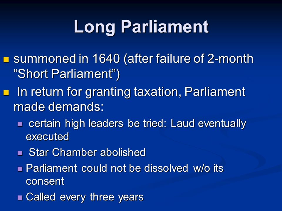 Long Parliament summoned in 1640 (after failure of 2-month Short Parliament ) In return for granting taxation, Parliament made demands: