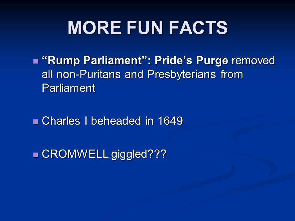MORE FUN FACTS Rump Parliament : Pride's Purge removed all non-Puritans and Presbyterians from Parliament