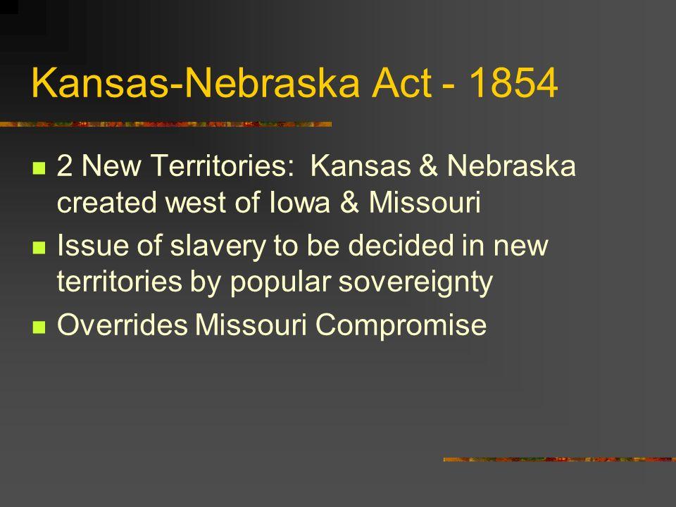 Kansas-Nebraska Act - 1854 2 New Territories: Kansas & Nebraska created west of Iowa & Missouri.