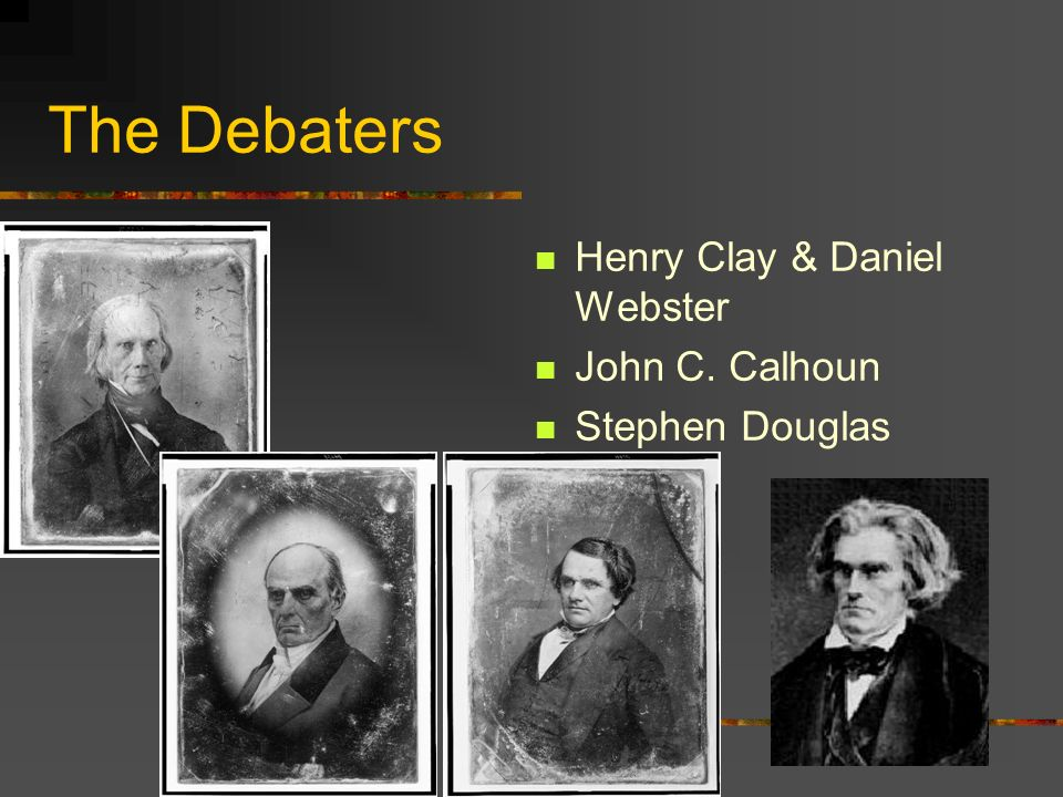 The Debaters Henry Clay & Daniel Webster John C. Calhoun