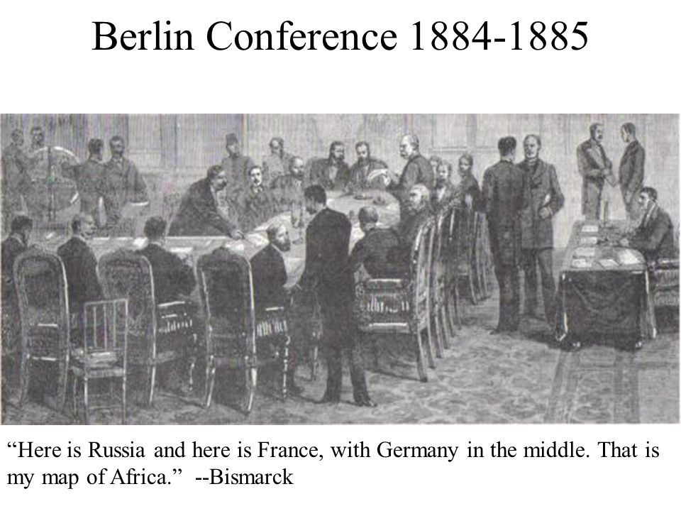 Berlin Conference 1884-1885 Here is Russia and here is France, with Germany in the middle.