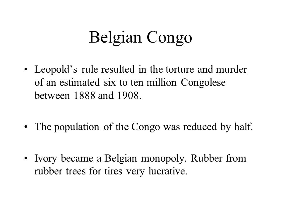 Belgian Congo Leopold's rule resulted in the torture and murder of an estimated six to ten million Congolese between 1888 and 1908.