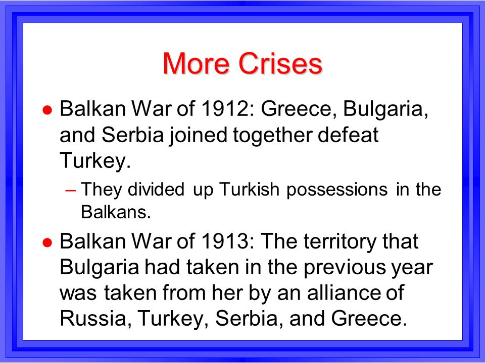 More CrisesBalkan War of 1912: Greece, Bulgaria, and Serbia joined together defeat Turkey. They divided up Turkish possessions in the Balkans.