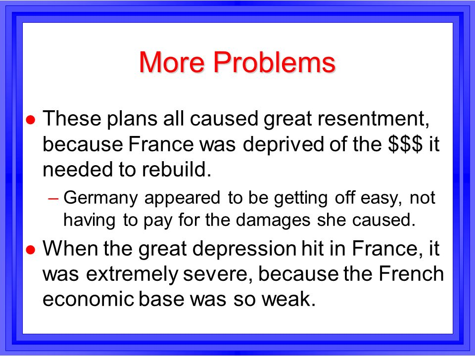 More ProblemsThese plans all caused great resentment, because France was deprived of the $$$ it needed to rebuild.