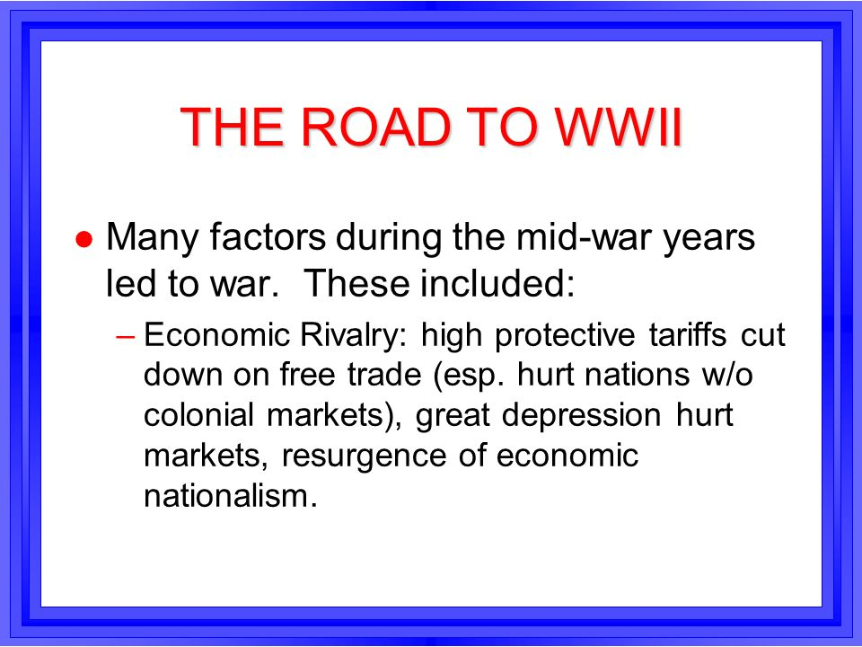 THE ROAD TO WWIIMany factors during the mid-war years led to war. These included: