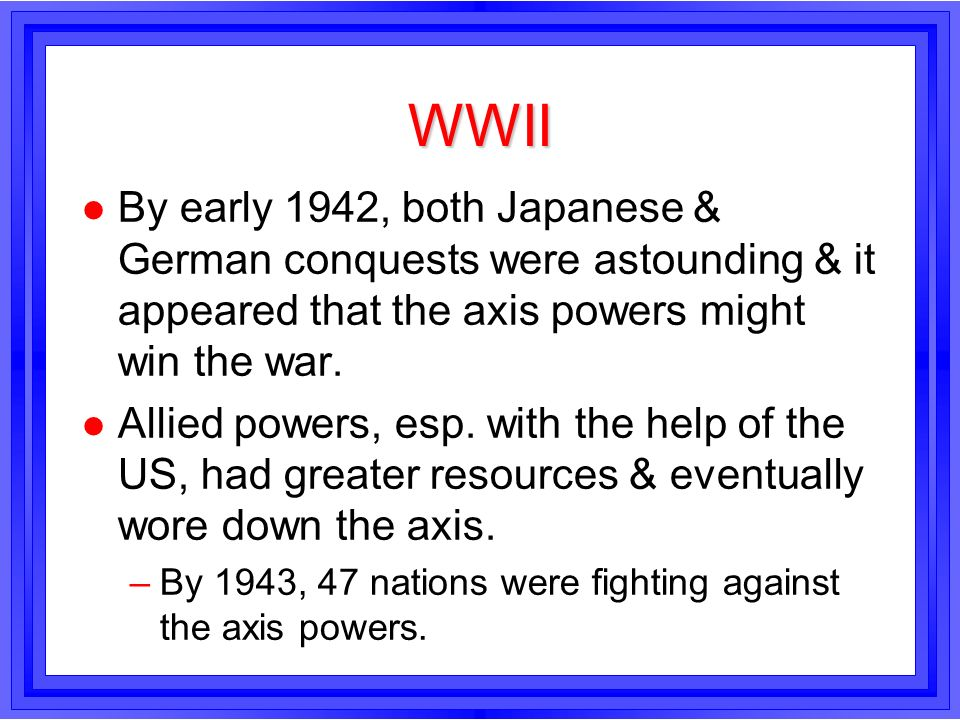 WWIIBy early 1942, both Japanese & German conquests were astounding & it appeared that the axis powers might win the war.
