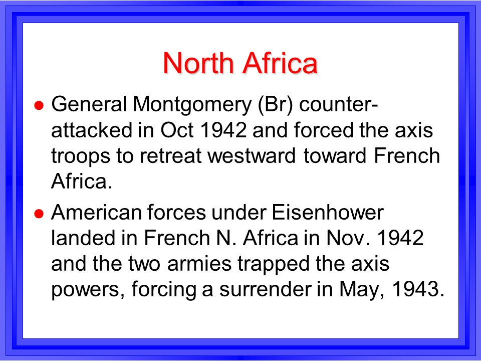 North AfricaGeneral Montgomery (Br) counter-attacked in Oct 1942 and forced the axis troops to retreat westward toward French Africa.