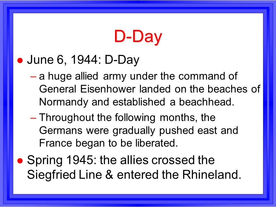 D-DayJune 6, 1944: D-Day. a huge allied army under the command of General Eisenhower landed on the beaches of Normandy and established a beachhead.
