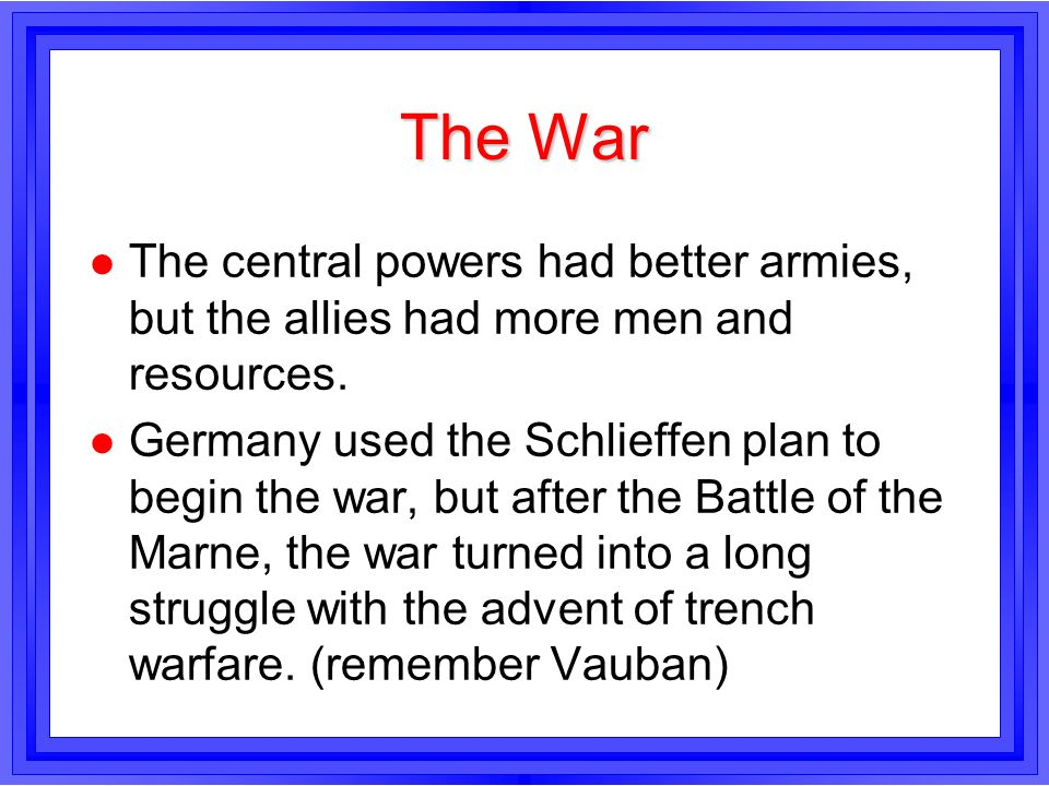 The War The central powers had better armies, but the allies had more men and resources.