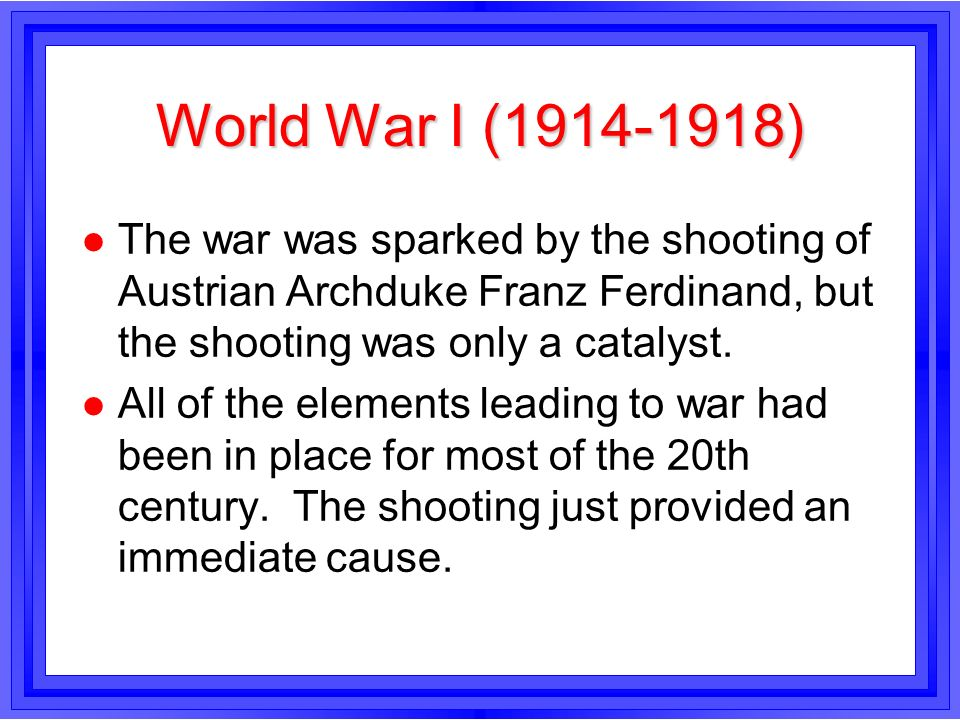 World War I (1914-1918) The war was sparked by the shooting of Austrian Archduke Franz Ferdinand, but the shooting was only a catalyst.