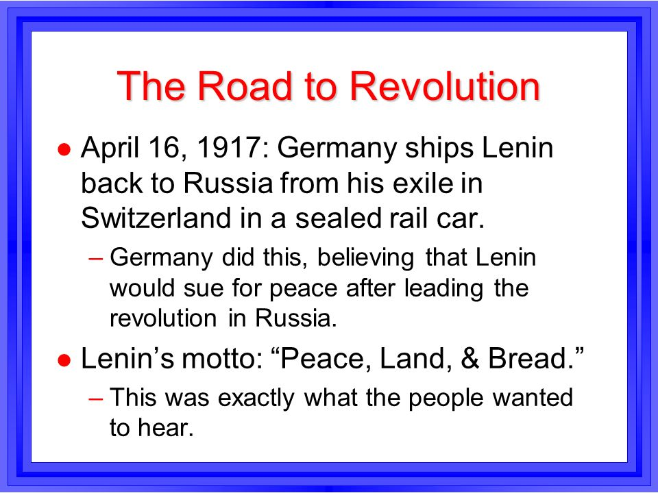 The Road to RevolutionApril 16, 1917: Germany ships Lenin back to Russia from his exile in Switzerland in a sealed rail car.