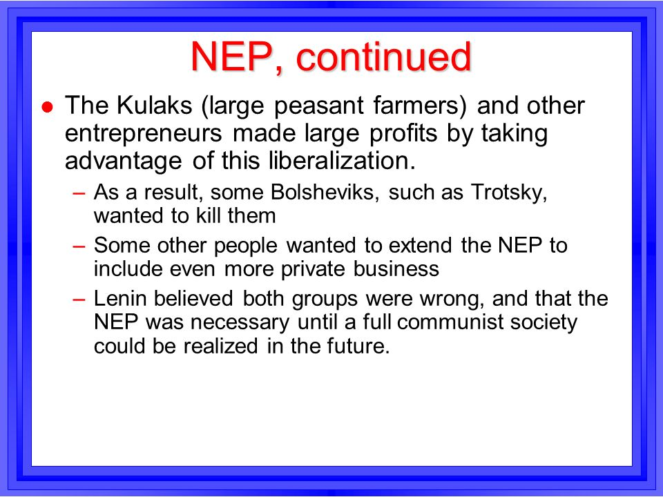 NEP, continuedThe Kulaks (large peasant farmers) and other entrepreneurs made large profits by taking advantage of this liberalization.